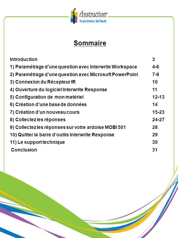 Sommaire Introduction3 1) Paramétrage dune question avec Interwrite Workspace4-6 2) Paramétrage dune question avec Microsoft PowerPoint7-9 3) Connexion du Récepteur IR10 4) Ouverture du logiciel Interwrite Response 11 5) Configuration de mon matériel 12-13 6) Création dune base de données14 7) Création dun nouveau cours15-23 8) Collectez les réponses24-27 9) Collectez les réponses sur votre ardoise MOBI 50128 10) Quitter la barre doutils Interwrite Response 29 11) Le support technique30 Conclusion31