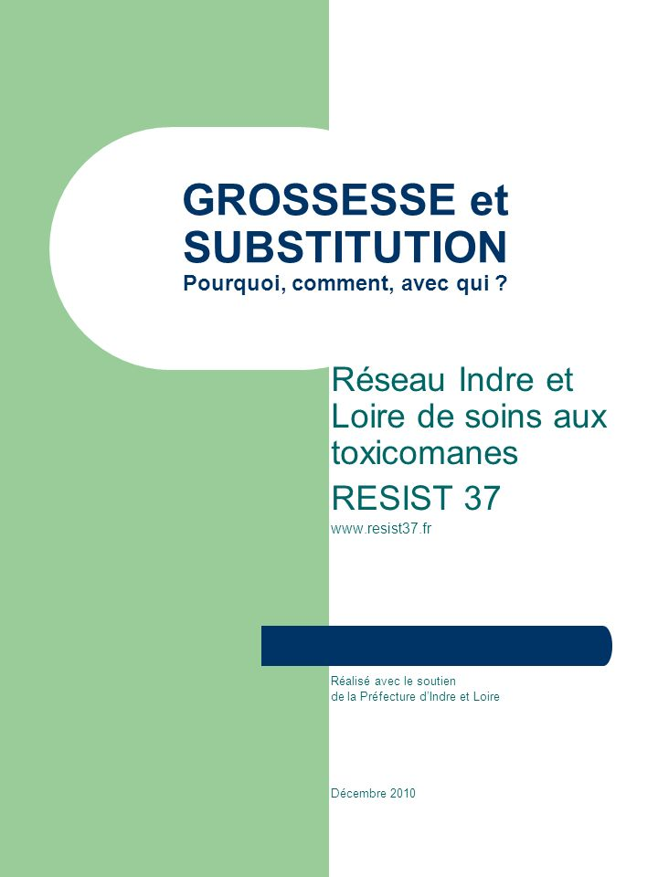 GROSSESSE et SUBSTITUTION Pourquoi, comment, avec qui ? Réseau Indre et Loire de soins aux toxicomanes RESIST 37 www.resist37.fr Réalisé avec le souti