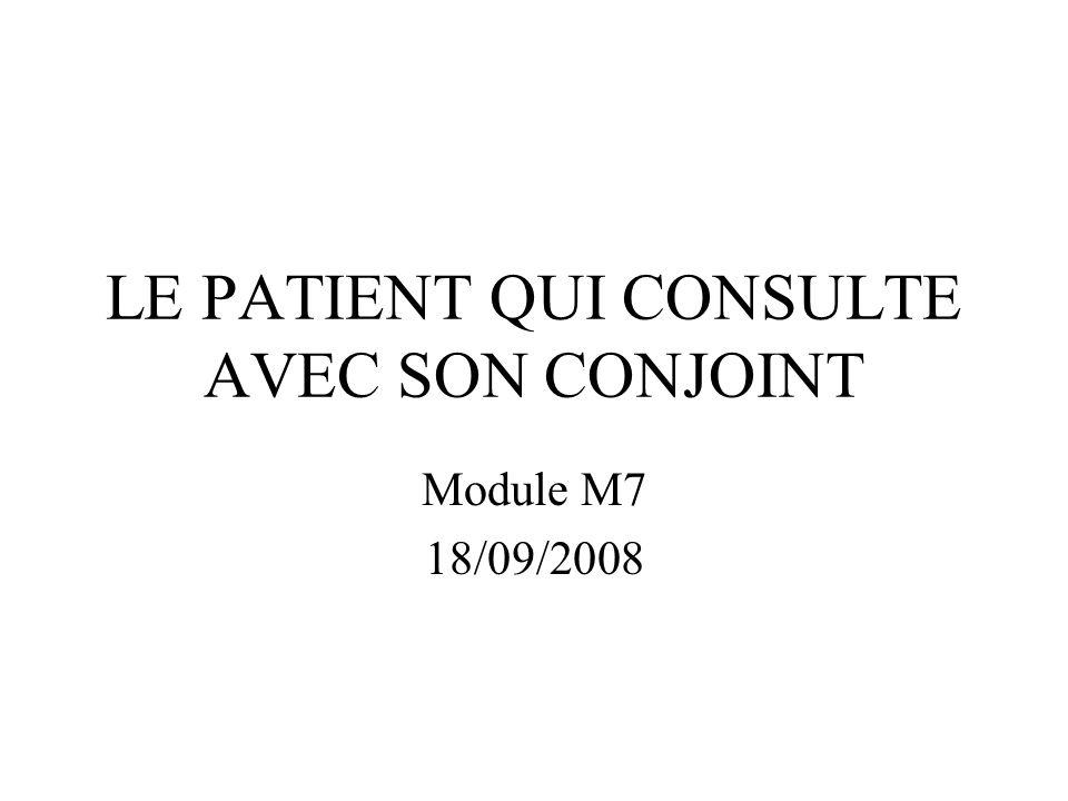 LE PATIENT QUI CONSULTE AVEC SON CONJOINT Module M7 18/09/2008