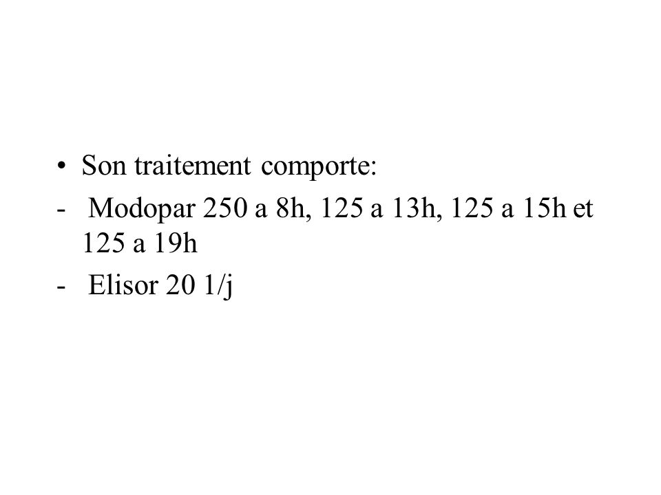 Son traitement comporte: - Modopar 250 a 8h, 125 a 13h, 125 a 15h et 125 a 19h - Elisor 20 1/j