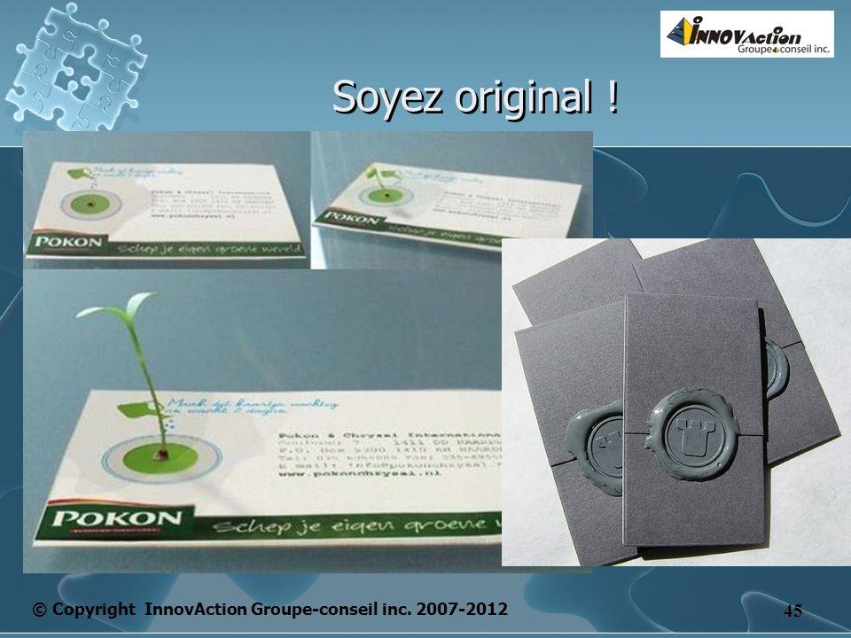 © Copyright InnovAction Groupe-conseil inc. 2007-2012 45 Soyez original !