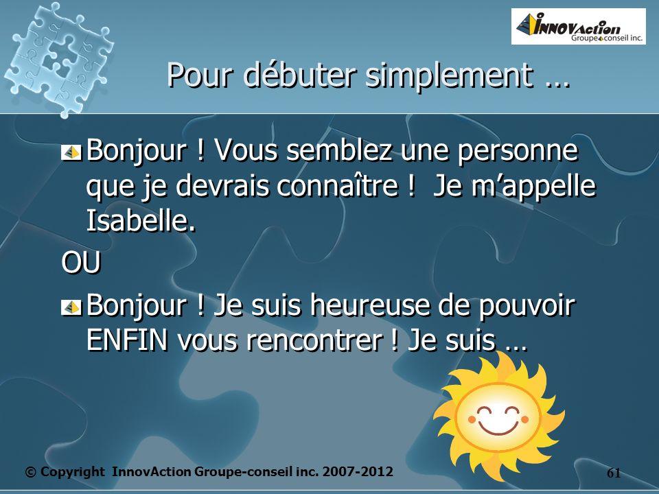 © Copyright InnovAction Groupe-conseil inc. 2007-2012 61 Pour débuter simplement … Bonjour .