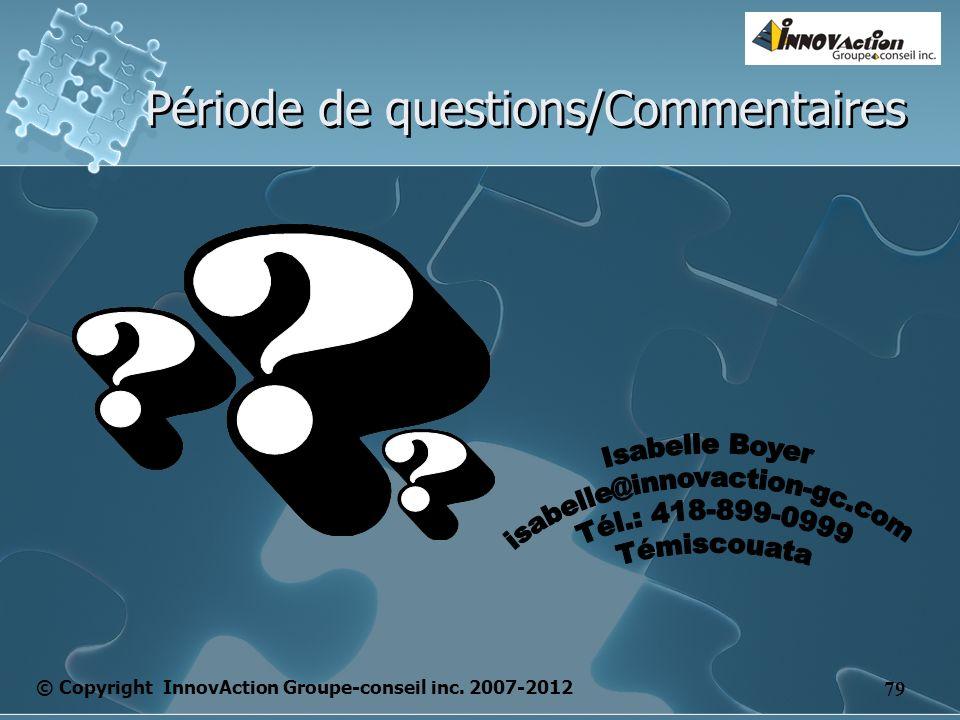 © Copyright InnovAction Groupe-conseil inc. 2007-2012 79 Période de questions/Commentaires