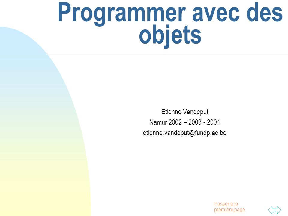 Passer à la première page Programmer avec des objets © CeFIS 2004 Page 112 Illustration naïve import javax.swing.*; public class EntreeDeDonnees{ public static void main(String [] args){ String nom = JOptionPane.showInputDialog( Quel est votre prénom? ); JOptionPane.showMessageDialog(null, Bienvenue au cours Java, + nom + . ); System.exit(0); } n Une instruction explicite de sortie du programme est nécessaire lorsque des classes graphiques sont utilisées.