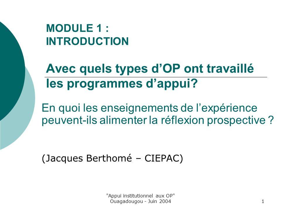 Appui institutionnel aux OP Ouagadougou - Juin 20041 MODULE 1 : INTRODUCTION Avec quels types dOP ont travaillé les programmes dappui.