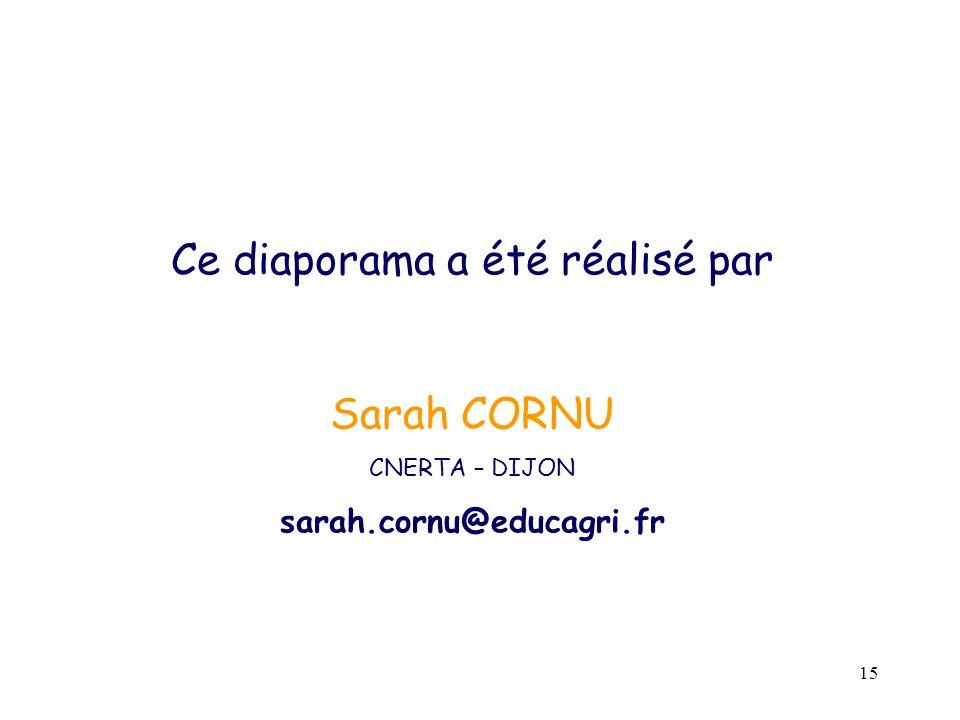 15 Ce diaporama a été réalisé par Sarah CORNU CNERTA – DIJON sarah.cornu@educagri.fr