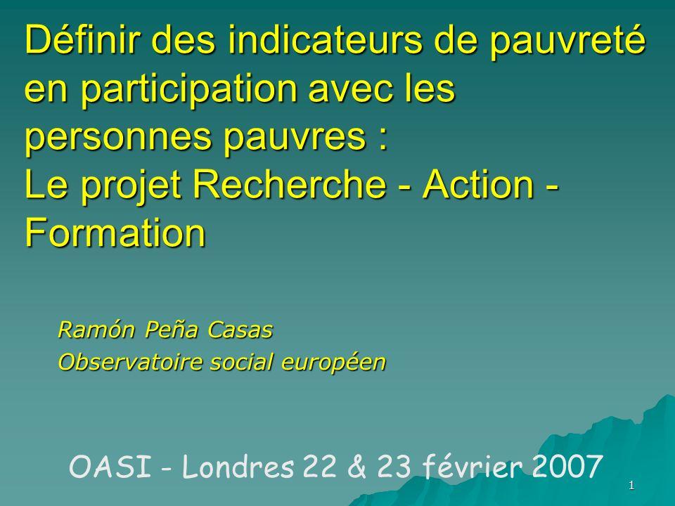 1 Définir des indicateurs de pauvreté en participation avec les personnes pauvres : Le projet Recherche - Action - Formation Ramón Peña Casas Observatoire social européen OASI - Londres 22 & 23 février 2007