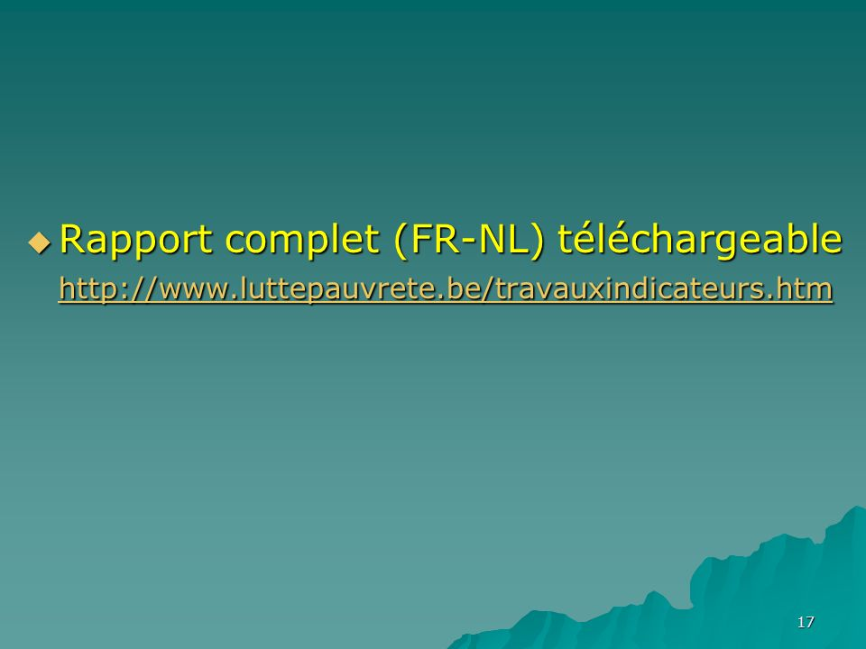 17 Rapport complet (FR-NL) téléchargeable http://www.luttepauvrete.be/travauxindicateurs.htm Rapport complet (FR-NL) téléchargeable http://www.luttepauvrete.be/travauxindicateurs.htm http://www.luttepauvrete.be/travauxindicateurs.htm