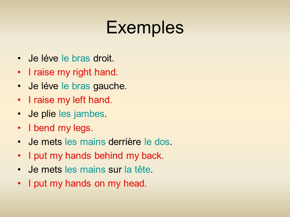 Exemples Je léve le bras droit. I raise my right hand. Je léve le bras gauche. I raise my left hand. Je plie les jambes. I bend my legs. Je mets les m