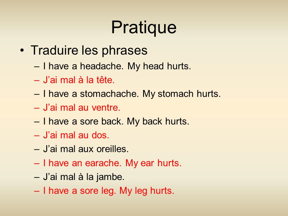 Pratique Traduire les phrases –I have a headache. My head hurts. –Jai mal à la tête. –I have a stomachache. My stomach hurts. –Jai mal au ventre. –I h