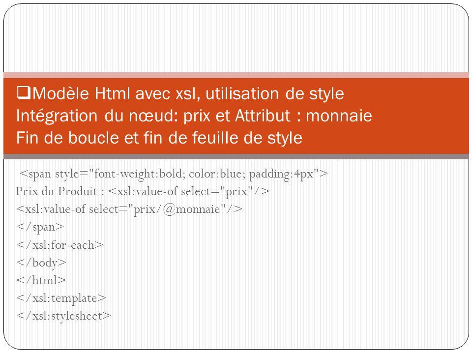 Prix du Produit : Modèle Html avec xsl, utilisation de style Intégration du nœud: prix et Attribut : monnaie Fin de boucle et fin de feuille de style