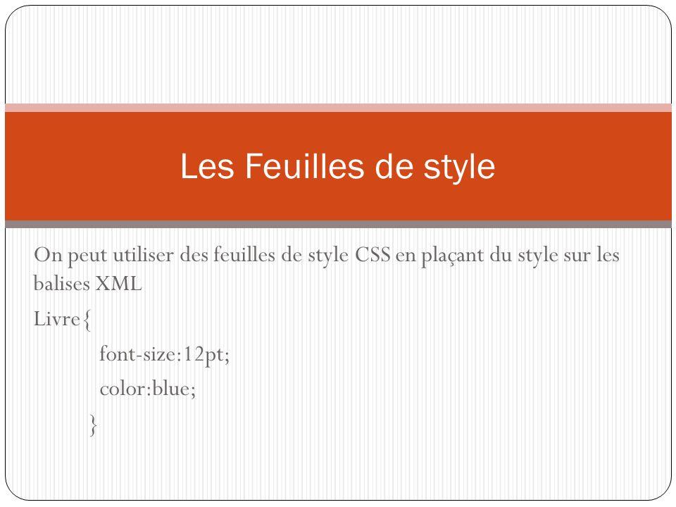 On peut utiliser des feuilles de style CSS en plaçant du style sur les balises XML Livre{ font-size:12pt; color:blue; } Les Feuilles de style