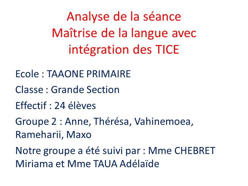 Analyse de la séance Maîtrise de la langue avec intégration des TICE Ecole : TAAONE PRIMAIRE Classe : Grande Section Effectif : 24 élèves Groupe 2 : A