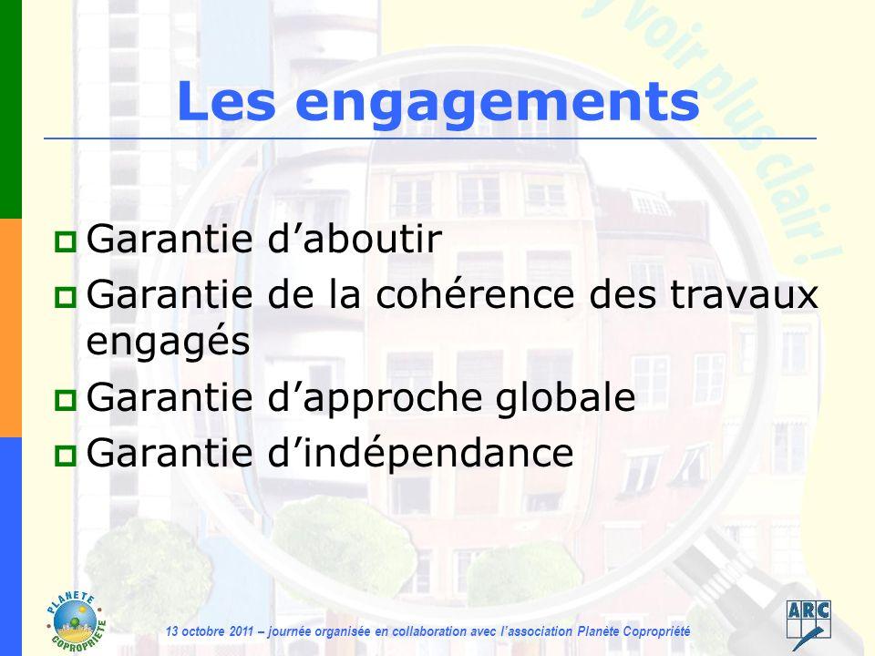 13 octobre 2011 – journée organisée en collaboration avec lassociation Planète Copropriété Les engagements Garantie daboutir Garantie de la cohérence des travaux engagés Garantie dapproche globale Garantie dindépendance