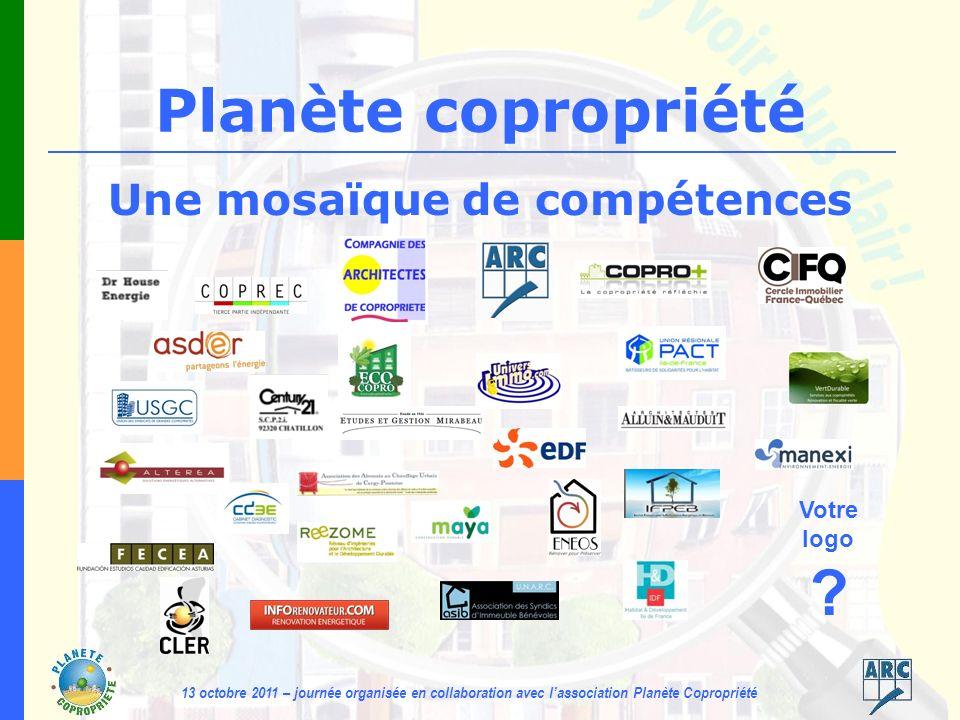 13 octobre 2011 – journée organisée en collaboration avec lassociation Planète Copropriété Planète copropriété Une mosaïque de compétences Votre logo