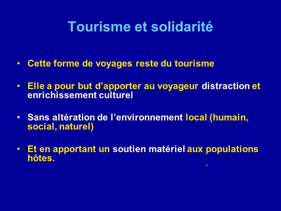 Tourisme et solidarité Cette forme de voyages reste du tourisme Elle a pour but dapporter au voyageur distraction et enrichissement culturel Sans altération de lenvironnement local (humain, social, naturel) Et en apportant un soutien matériel aux populations hôtes.