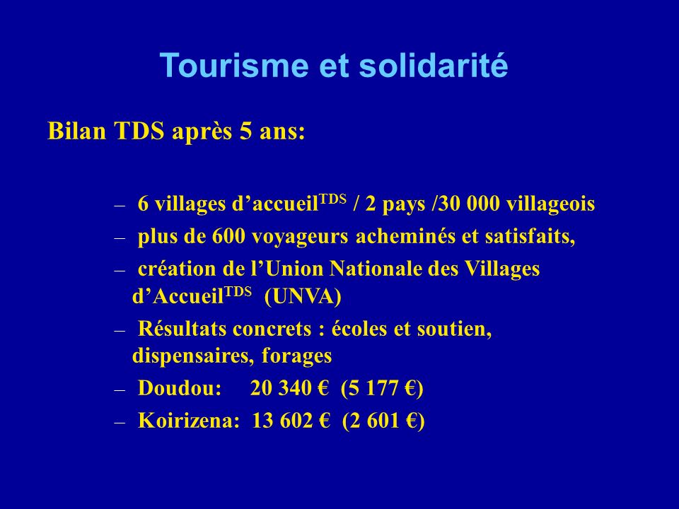 Tourisme et solidarité Bilan DOUDOU (CFA) BénéficeDépenses 1999-2000 221 500 (5 000 000) 2000-2001 874 120 (5 502 000) 2001-20021 307 295 (1 554 400) 2002-2003 828 255 (1 228 255)