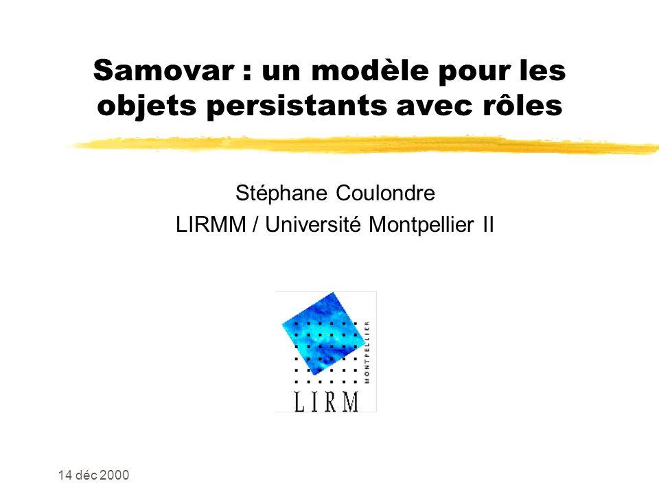 14 déc 2000 Samovar : un modèle pour les objets persistants avec rôles Stéphane Coulondre LIRMM / Université Montpellier II