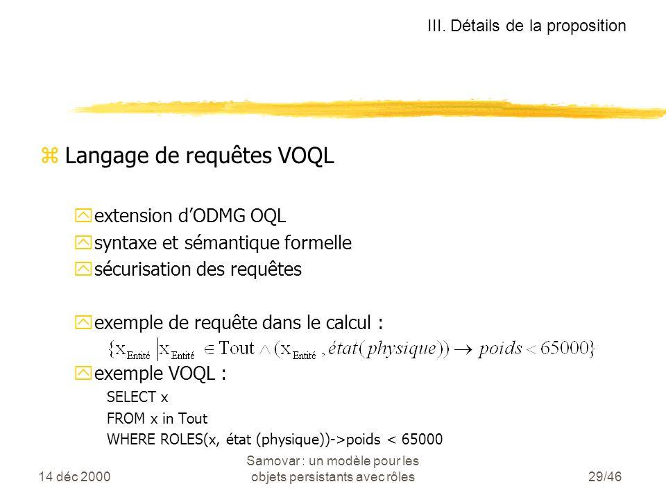 14 déc 2000 Samovar : un modèle pour les objets persistants avec rôles29/46 zLangage de requêtes VOQL yextension dODMG OQL ysyntaxe et sémantique formelle ysécurisation des requêtes yexemple de requête dans le calcul : yexemple VOQL : SELECT x FROM x in Tout WHERE ROLES(x, état (physique))->poids < 65000 III.