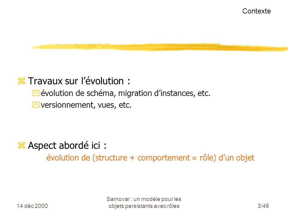 14 déc 2000 Samovar : un modèle pour les objets persistants avec rôles3/46 zTravaux sur lévolution : yévolution de schéma, migration dinstances, etc.