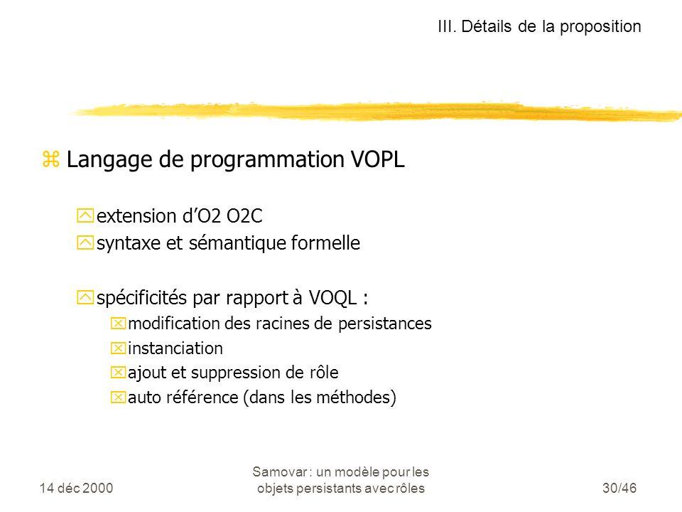 14 déc 2000 Samovar : un modèle pour les objets persistants avec rôles30/46 zLangage de programmation VOPL yextension dO2 O2C ysyntaxe et sémantique formelle yspécificités par rapport à VOQL : xmodification des racines de persistances xinstanciation xajout et suppression de rôle xauto référence (dans les méthodes) III.