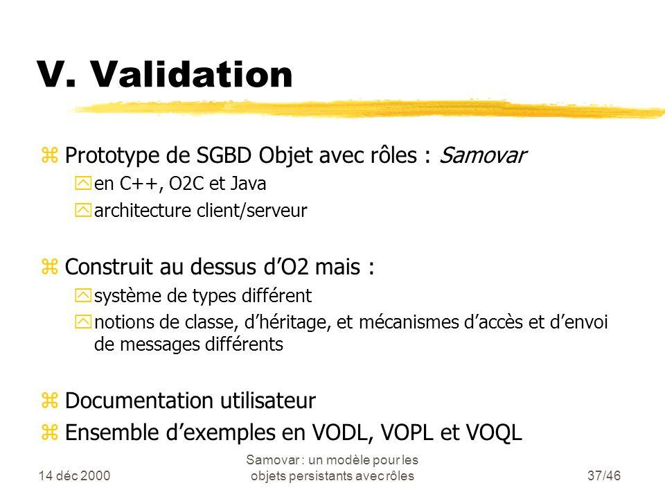 14 déc 2000 Samovar : un modèle pour les objets persistants avec rôles37/46 zPrototype de SGBD Objet avec rôles : Samovar yen C++, O2C et Java yarchitecture client/serveur zConstruit au dessus dO2 mais : ysystème de types différent ynotions de classe, dhéritage, et mécanismes daccès et denvoi de messages différents zDocumentation utilisateur zEnsemble dexemples en VODL, VOPL et VOQL V.