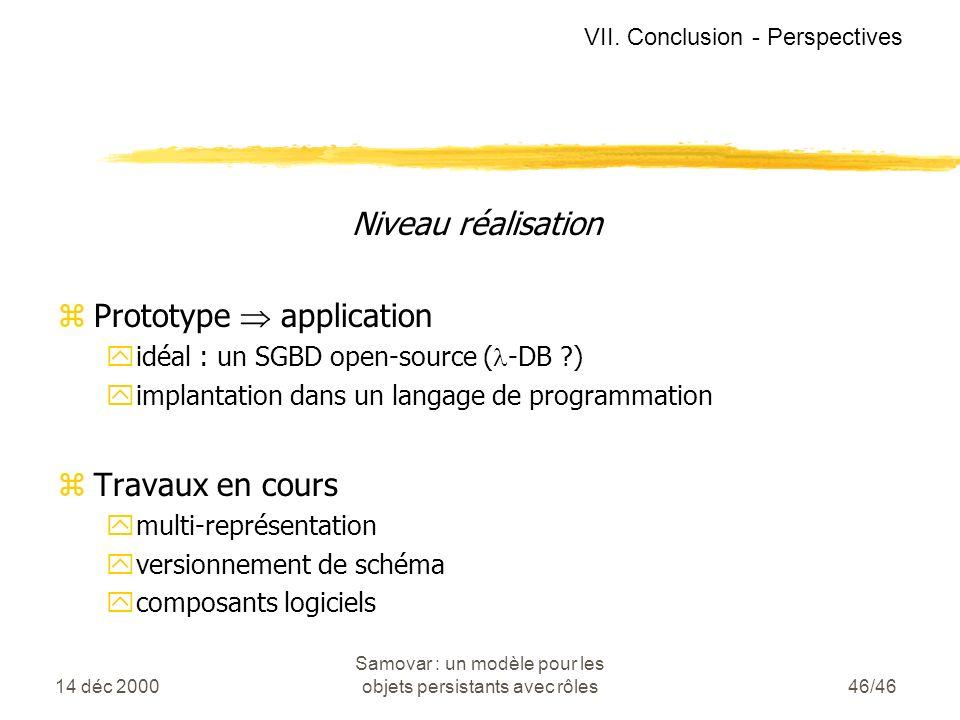 14 déc 2000 Samovar : un modèle pour les objets persistants avec rôles46/46 Niveau réalisation zPrototype application yidéal : un SGBD open-source ( -DB ?) yimplantation dans un langage de programmation zTravaux en cours ymulti-représentation yversionnement de schéma ycomposants logiciels VII.