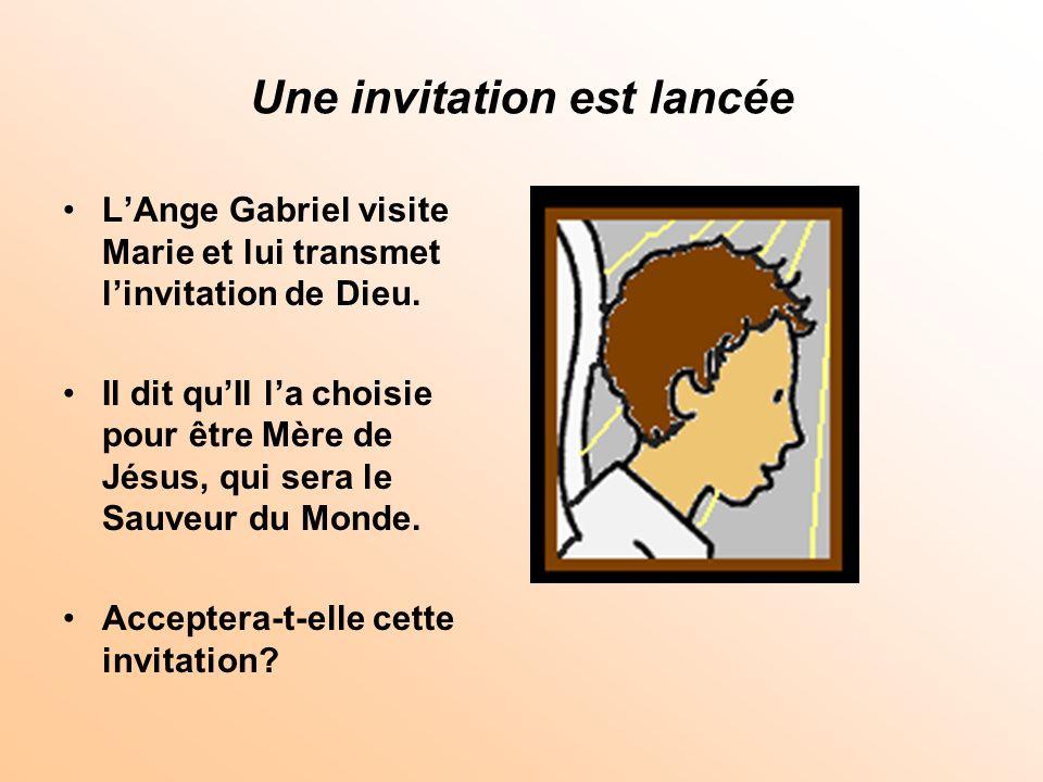Une invitation est lancée LAnge Gabriel visite Marie et lui transmet linvitation de Dieu. Il dit quIl la choisie pour être Mère de Jésus, qui sera le