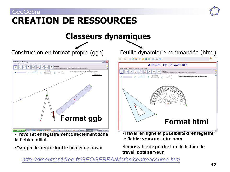 GeoGebra 12 CREATION DE RESSOURCES Classeurs dynamiques Format ggb Format html Travail et enregistrement directement dans le fichier initial. Danger d