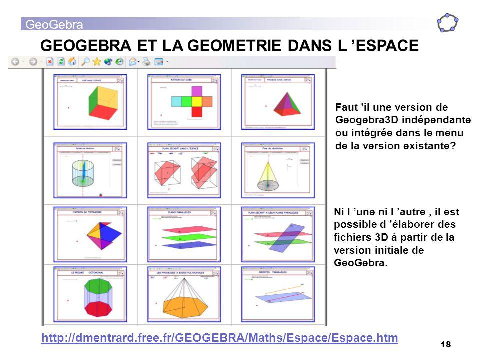GeoGebra 18 GEOGEBRA ET LA GEOMETRIE DANS L ESPACE http://dmentrard.free.fr/GEOGEBRA/Maths/Espace/Espace.htm Faut il une version de Geogebra3D indépen