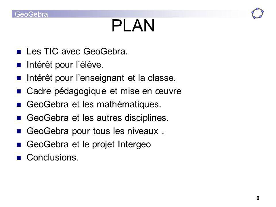 GeoGebra 2 PLAN Les TIC avec GeoGebra. Intérêt pour lélève. Intérêt pour lenseignant et la classe. Cadre pédagogique et mise en œuvre GeoGebra et les