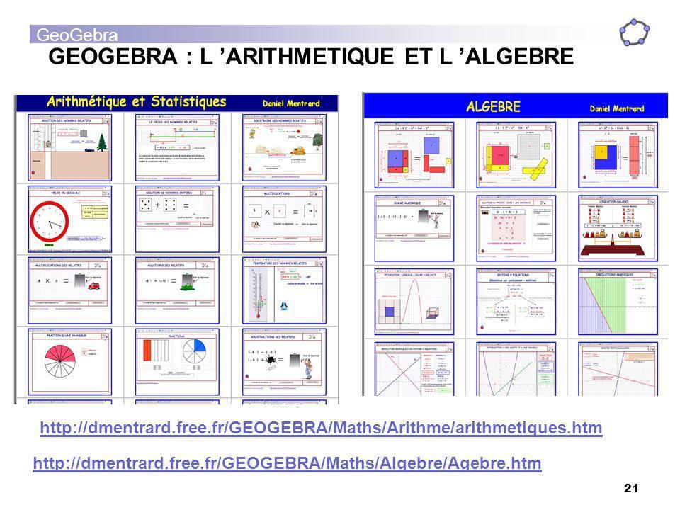 GeoGebra 21 GEOGEBRA : L ARITHMETIQUE ET L ALGEBRE http://dmentrard.free.fr/GEOGEBRA/Maths/Arithme/arithmetiques.htm http://dmentrard.free.fr/GEOGEBRA