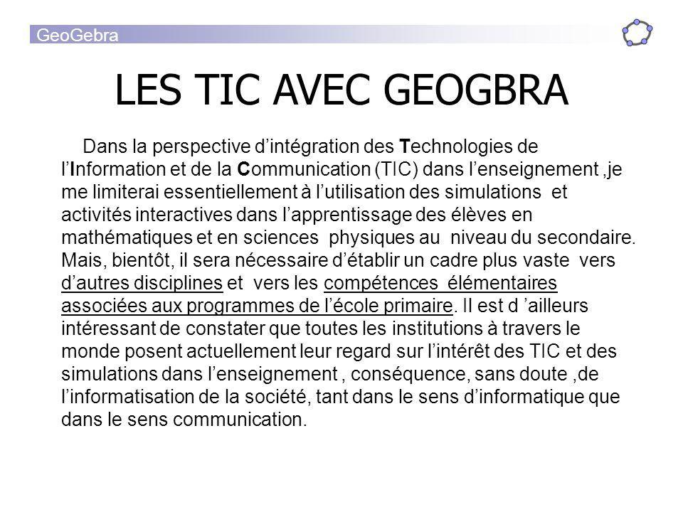 GeoGebra LES TIC AVEC GEOGBRA Dans la perspective dintégration des Technologies de lInformation et de la Communication (TIC) dans lenseignement,je me