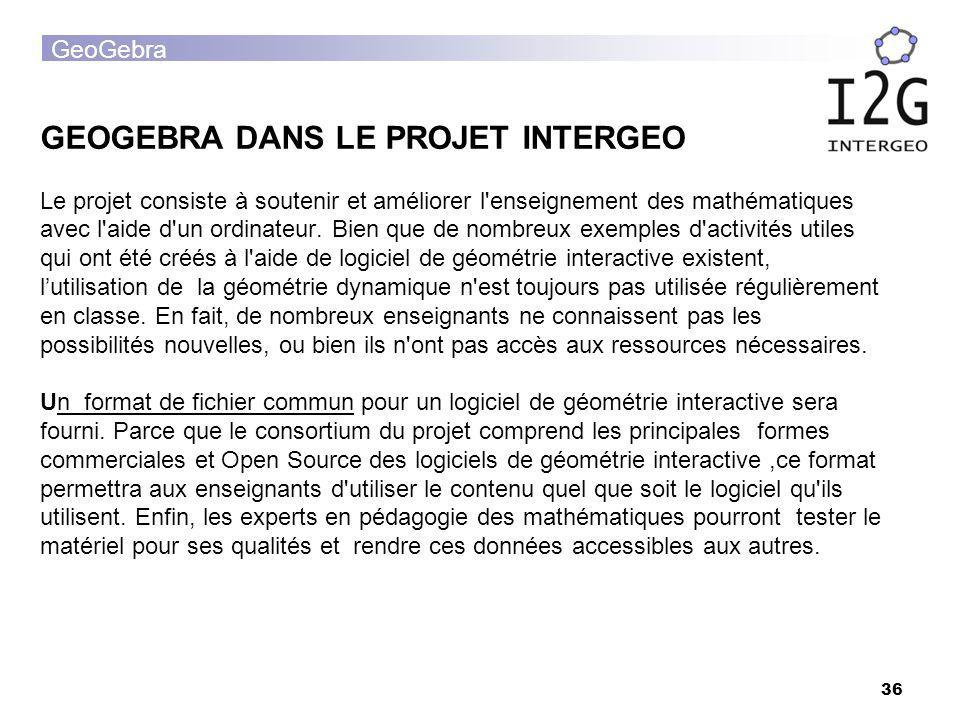 GeoGebra 36 GEOGEBRA DANS LE PROJET INTERGEO Le projet consiste à soutenir et améliorer l'enseignement des mathématiques avec l'aide d'un ordinateur.