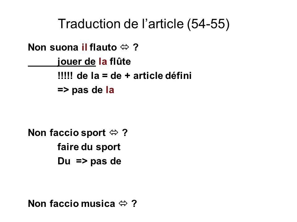 Traduction de larticle (54-55) Non suona il flauto ? jouer de la flûte !!!!! de la = de + article défini => pas de la Non faccio sport ? faire du spor