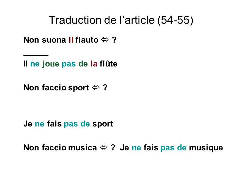 Traduction de larticle (54-55) Non suona il flauto ? Il ne joue pas de la flûte Non faccio sport ? Je ne fais pas de sport Non faccio musica ? Je ne f