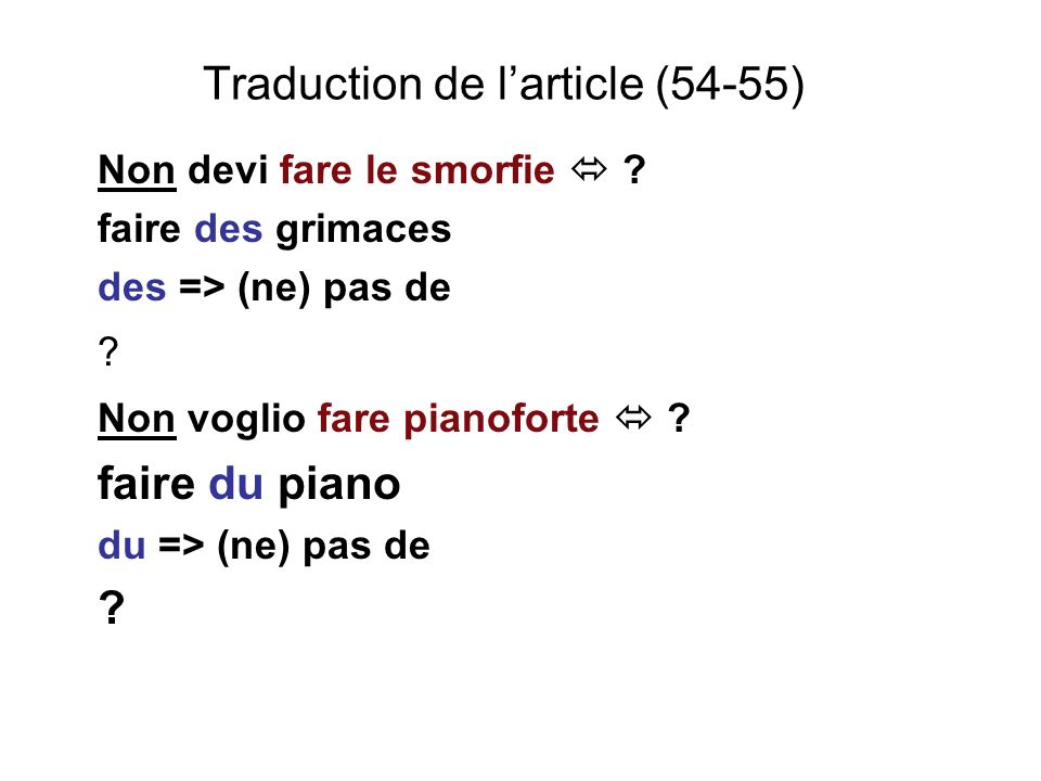 Traduction de larticle (54-55) Non devi fare le smorfie ? faire des grimaces des => (ne) pas de ? Non voglio fare pianoforte ? faire du piano du => (n