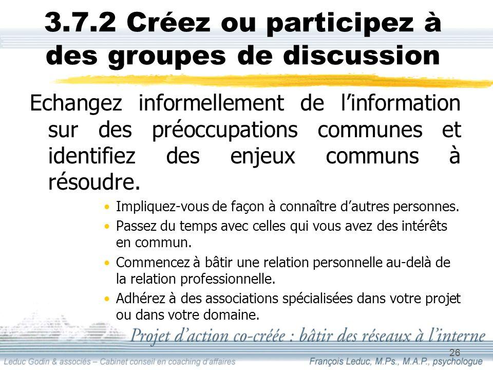 26 3.7.2 Créez ou participez à des groupes de discussion Echangez informellement de linformation sur des préoccupations communes et identifiez des enjeux communs à résoudre.