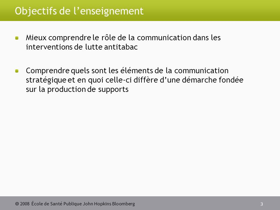 2008 École de Santé Publique John Hopkins Bloomberg 3 Objectifs de lenseignement Mieux comprendre le rôle de la communication dans les interventions de lutte antitabac Comprendre quels sont les éléments de la communication stratégique et en quoi celle-ci diffère dune démarche fondée sur la production de supports