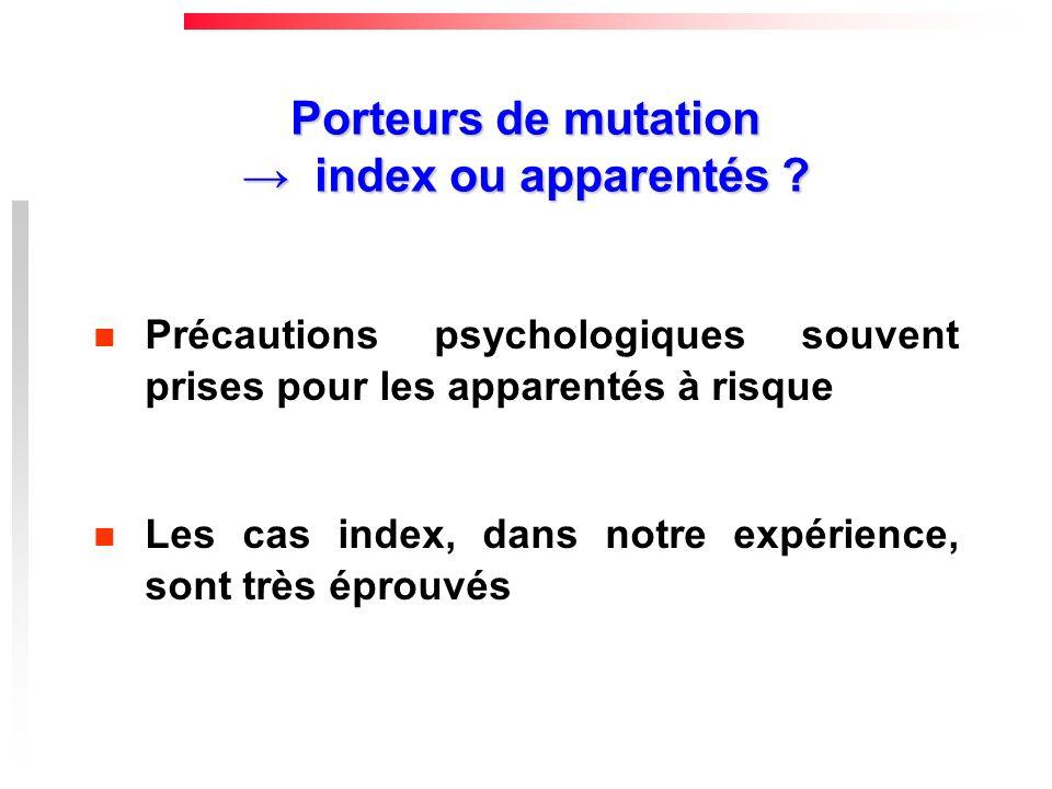 Porteurs de mutation index ou apparentés ? Précautions psychologiques souvent prises pour les apparentés à risque Les cas index, dans notre expérience
