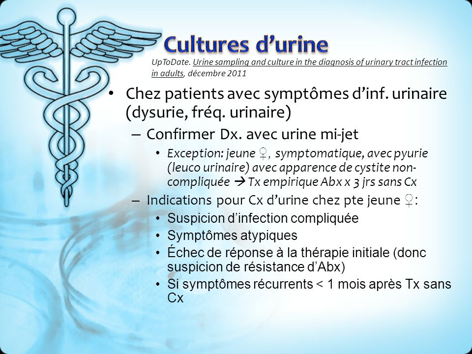 Chez patients avec symptômes dinf. urinaire (dysurie, fréq. urinaire) – Confirmer Dx. avec urine mi-jet Exception: jeune, symptomatique, avec pyurie (