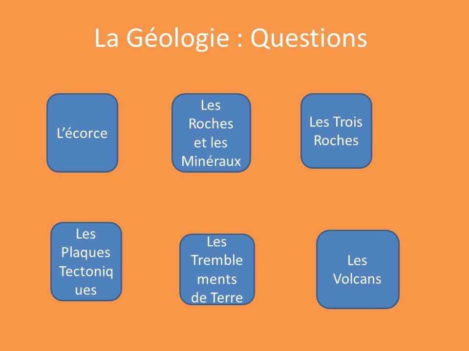 Lécorce Les Roches et les Minéraux Les Trois Roches Les Plaques Tectoniq ues Les Tremble ments de Terre La Géologie : Questions Les Volcans