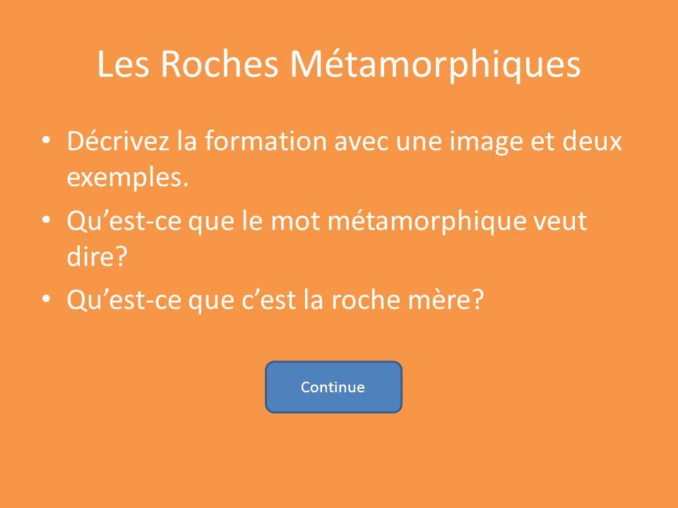 Les Roches Métamorphiques Décrivez la formation avec une image et deux exemples. Quest-ce que le mot métamorphique veut dire? Quest-ce que cest la roc