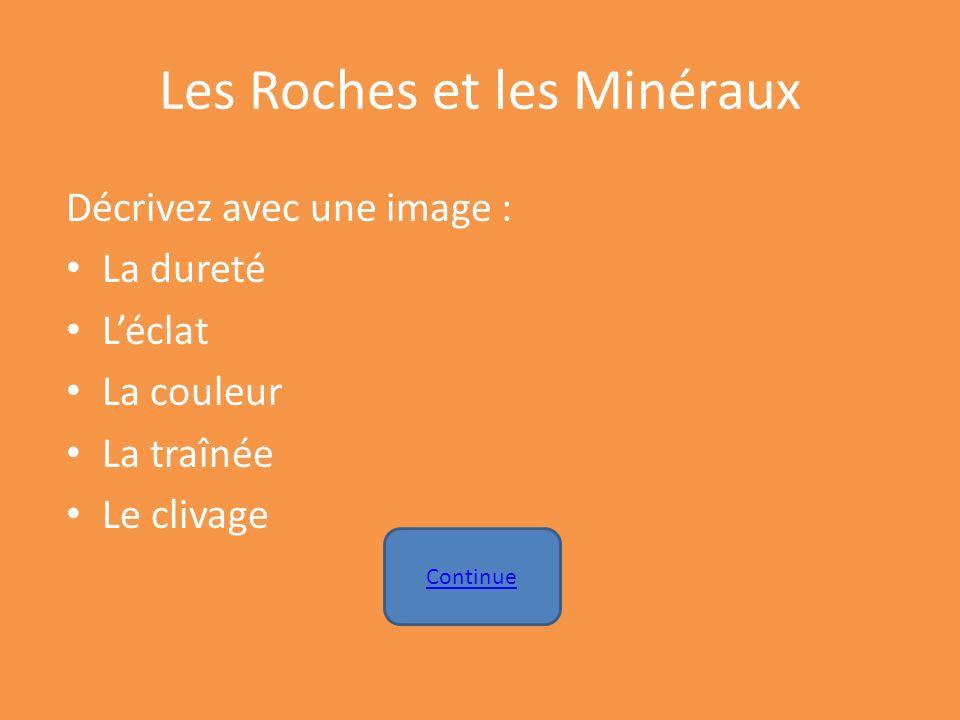 Les Roches et les Minéraux Décrivez avec une image : La dureté Léclat La couleur La traînée Le clivage Continue