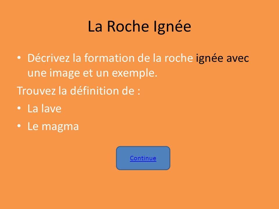 La Roche Ignée Décrivez la formation de la roche ignée avec une image et un exemple. Trouvez la définition de : La lave Le magma Continue