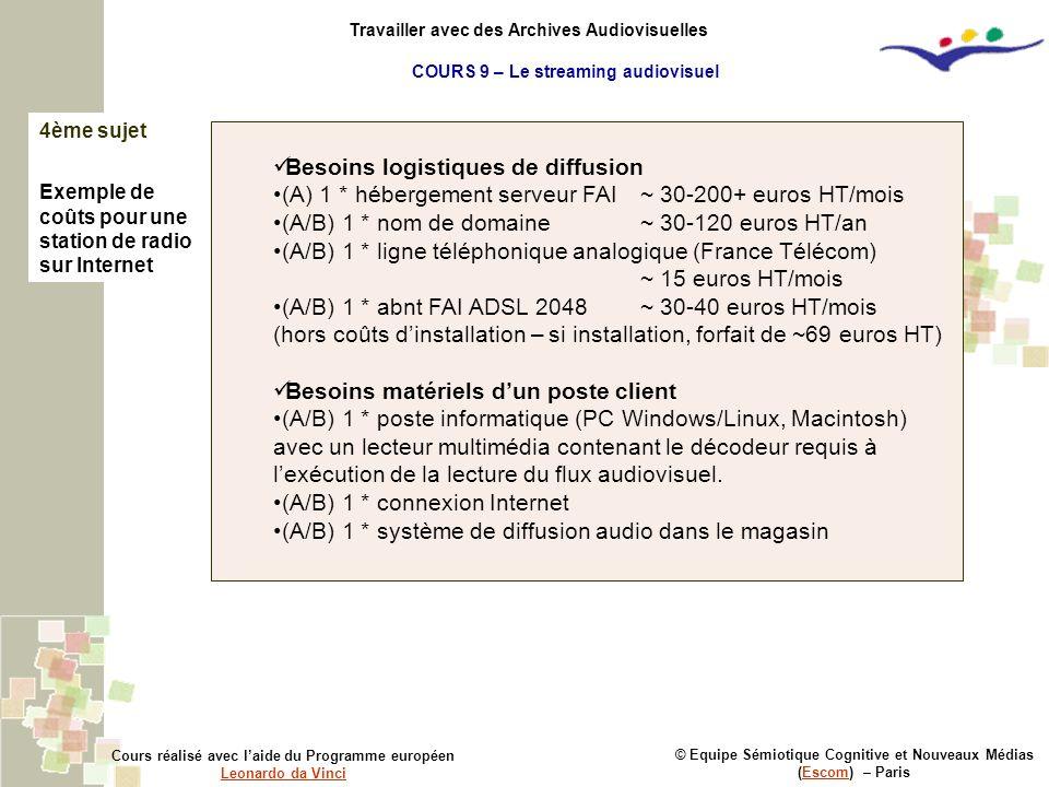 © Equipe Sémiotique Cognitive et Nouveaux Médias (Escom) – ParisEscom Cours réalisé avec laide du Programme européen Leonardo da Vinci Leonardo da Vinci Travailler avec des Archives Audiovisuelles 4ème sujet Exemple de coûts pour une station de radio sur Internet Besoins logistiques de diffusion (A) 1 * hébergement serveur FAI~ 30-200+ euros HT/mois (A/B) 1 * nom de domaine~ 30-120 euros HT/an (A/B) 1 * ligne téléphonique analogique (France Télécom) ~ 15 euros HT/mois (A/B) 1 * abnt FAI ADSL 2048~ 30-40 euros HT/mois (hors coûts dinstallation – si installation, forfait de ~69 euros HT) Besoins matériels dun poste client (A/B) 1 * poste informatique (PC Windows/Linux, Macintosh) avec un lecteur multimédia contenant le décodeur requis à lexécution de la lecture du flux audiovisuel.