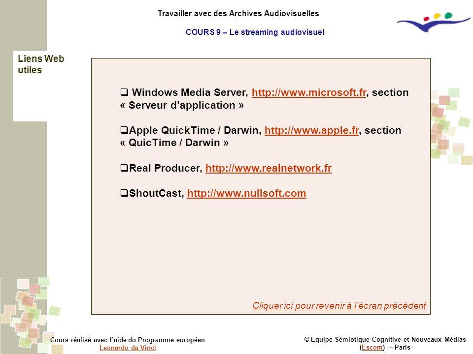© Equipe Sémiotique Cognitive et Nouveaux Médias (Escom) – ParisEscom Cours réalisé avec laide du Programme européen Leonardo da Vinci Leonardo da Vinci Travailler avec des Archives Audiovisuelles Windows Media Server, http://www.microsoft.fr, section « Serveur dapplication »http://www.microsoft.fr Apple QuickTime / Darwin, http://www.apple.fr, section « QuicTime / Darwin »http://www.apple.fr Real Producer, http://www.realnetwork.frhttp://www.realnetwork.fr ShoutCast, http://www.nullsoft.comhttp://www.nullsoft.com Cliquer ici pour revenir à lécran précédent Liens Web utiles COURS 9 – Le streaming audiovisuel