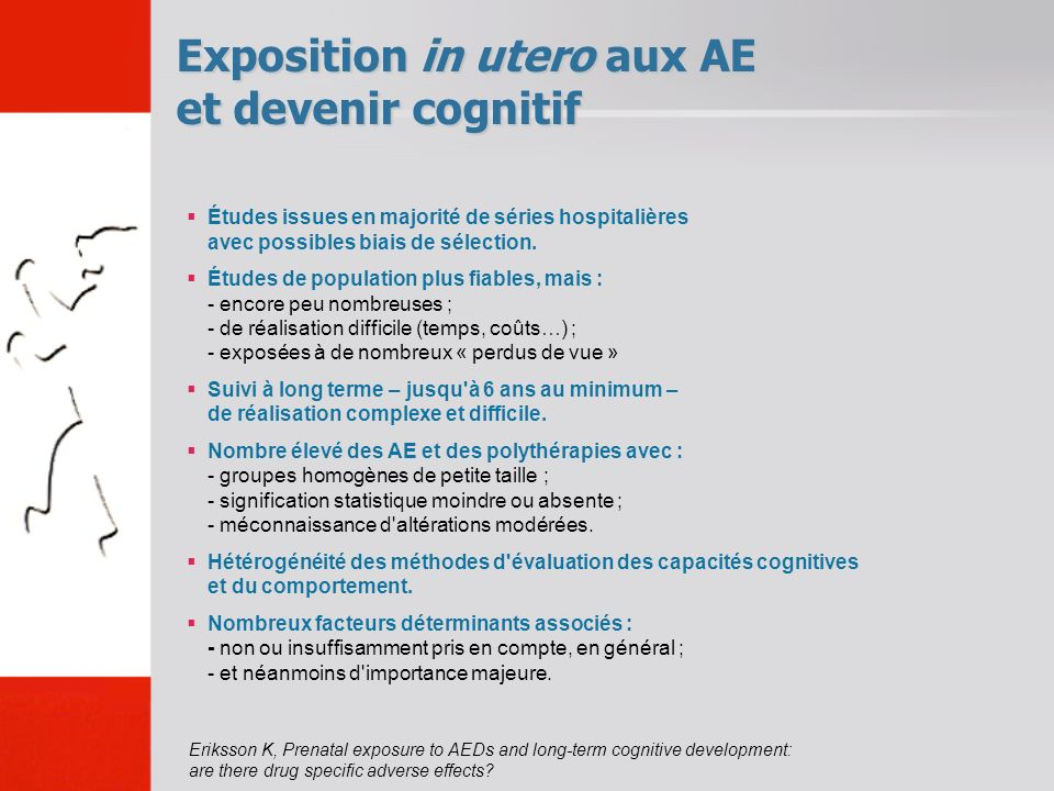 Exposition in utero aux AE et devenir cognitif Eriksson K, Prenatal exposure to AEDs and long-term cognitive development: are there drug specific adverse effects.