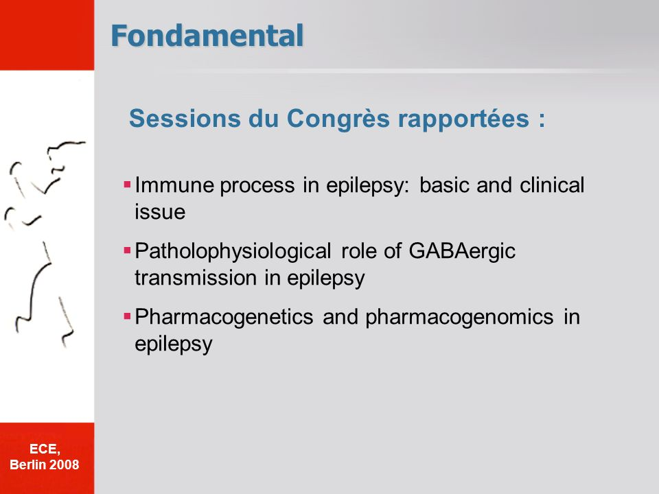 Fondamental Immune process in epilepsy: basic and clinical issue Patholophysiological role of GABAergic transmission in epilepsy Pharmacogenetics and pharmacogenomics in epilepsy Sessions du Congrès rapportées : ECE, Berlin 2008