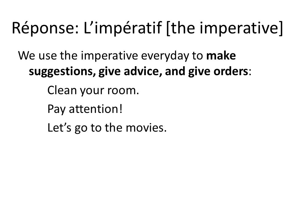 Réponse: Limpératif [the imperative] We use the imperative everyday to make suggestions, give advice, and give orders: Clean your room.